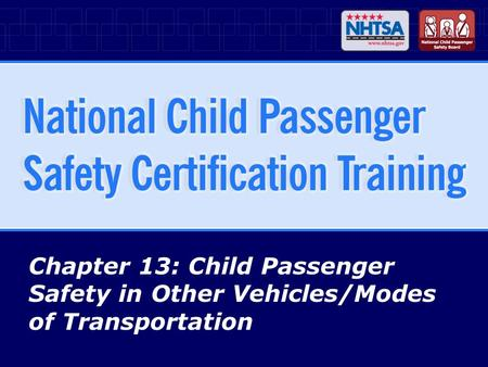 Chapter 13: Child Passenger Safety in Other Vehicles/Modes of Transportation.