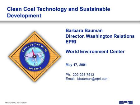RM GEP/SMG 05/17/2001.1 Clean Coal Technology and Sustainable Development Barbara Bauman Director, Washington Relations EPRI World Environment Center May.
