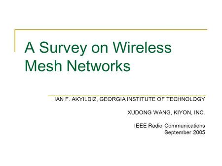 A Survey on Wireless Mesh Networks IAN F. AKYILDIZ, GEORGIA INSTITUTE OF TECHNOLOGY XUDONG WANG, KIYON, INC. IEEE Radio Communications September 2005.