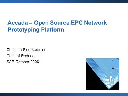 Accada – Open Source EPC Network Prototyping Platform Christian Floerkemeier Christof Roduner SAP October 2006.
