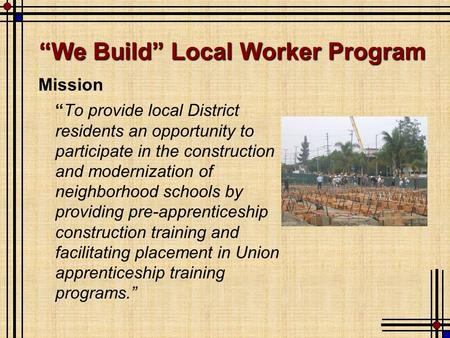 "Mission ""To provide local District residents an opportunity to participate in the construction and modernization of neighborhood schools by providing pre-apprenticeship."