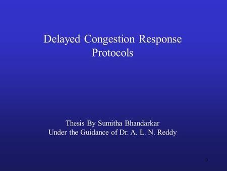 0 Delayed Congestion Response Protocols Thesis By Sumitha Bhandarkar Under the Guidance of Dr. A. L. N. Reddy.