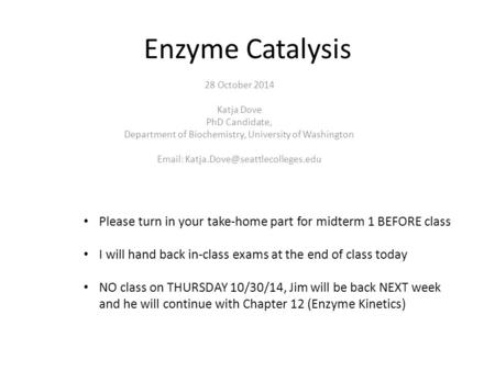 Enzyme Catalysis 28 October 2014 Katja Dove PhD Candidate, Department of Biochemistry, University of Washington   Please.