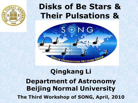 Qingkang Li Department of Astronomy Beijing Normal University The Third Workshop of SONG, April, 2010 Disks of Be Stars & Their Pulsations &