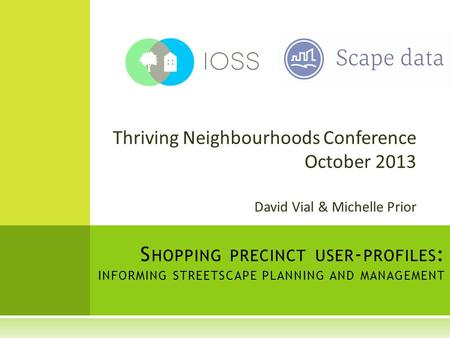 Thriving Neighbourhoods Conference October 2013 David Vial & Michelle Prior S HOPPING PRECINCT USER - PROFILES : INFORMING STREETSCAPE PLANNING AND MANAGEMENT.