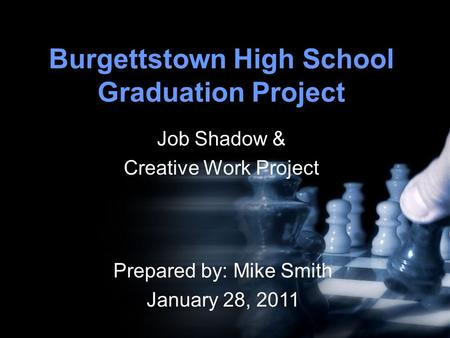 Burgettstown High School Graduation Project Job Shadow & Creative Work Project Prepared by: Mike Smith January 28, 2011.