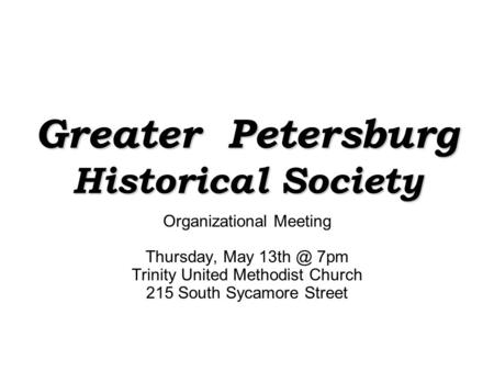 Greater Petersburg Historical Society Organizational Meeting Thursday, May 7pm Trinity United Methodist Church 215 South Sycamore Street.