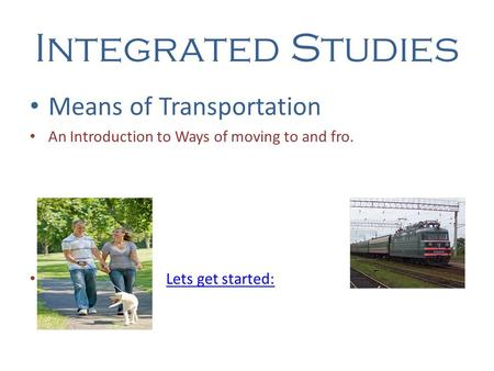 Integrated Studies Means of Transportation An Introduction to Ways of moving to and fro. Lets get started: