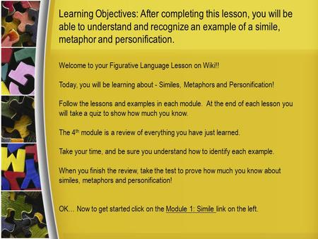Learning Objectives: After completing this lesson, you will be able to understand and recognize an example of a simile, metaphor and personification. Welcome.