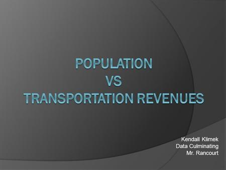 Kendall Klimek Data Culminating Mr. Rancourt. Introduction  Topic: Population vs Transportation Revenues  Purpose: Researching the correlation between.