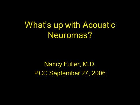 What's up with Acoustic Neuromas? Nancy Fuller, M.D. PCC September 27, 2006.