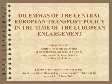 DILEMMAS OF THE CENTRAL EUROPEAN TRANSPORT POLICY IN THE TIME OF THE EUROPEAN ENLARGEMENT Tamás Fleischer Institute for World Economics of the Hungarian.