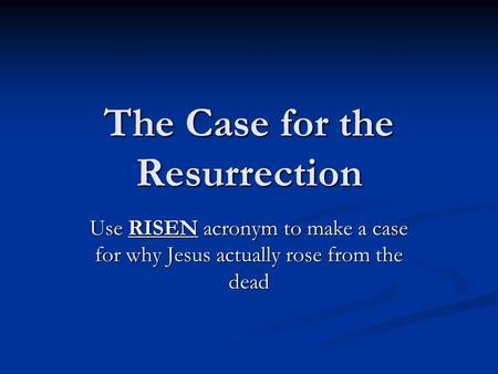 The Case for the Resurrection Use RISEN acronym to make a case for why Jesus actually rose from the dead.