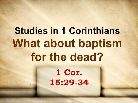 Studies in 1 Corinthians What about baptism for the dead? 1 Cor. 15:29-34.