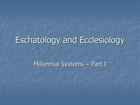 Eschatology and Ecclesiology Millennial Systems – Part I.