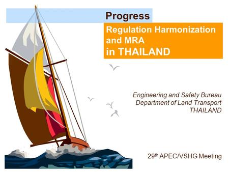 Regulation Harmonization and MRA in THAILAND Progress 29 th APEC/VSHG Meeting Engineering and Safety Bureau Department of Land Transport THAILAND.