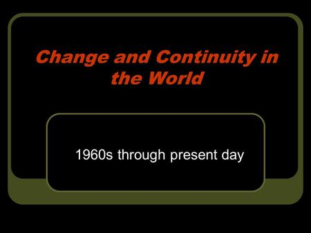 Change and Continuity in the World 1960s through present day.