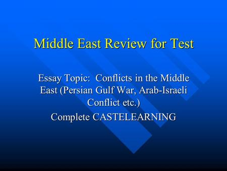 Middle East Review for Test Essay Topic: Conflicts in the Middle East (Persian Gulf War, Arab-Israeli Conflict etc.) Complete CASTELEARNING.