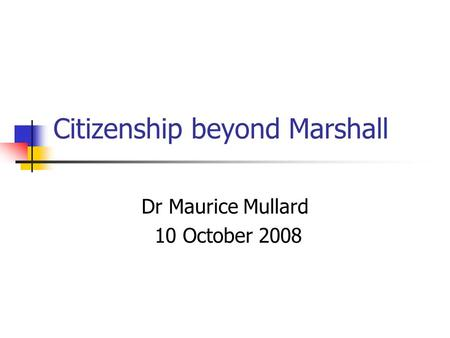Citizenship beyond Marshall Dr Maurice Mullard 10 October 2008.