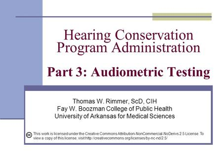 Hearing Conservation Program Administration Part 3: Audiometric Testing Thomas W. Rimmer, ScD, CIH Fay W. Boozman College of Public Health University of.