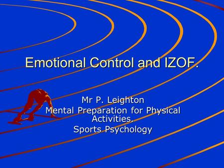 Emotional Control and IZOF. Mr P. Leighton Mental Preparation for Physical Activities. Sports Psychology.