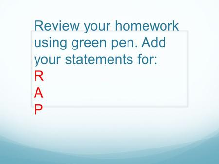 Review your homework using green pen. Add your statements for: R A P.