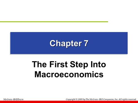 Copyright © 2009 by The McGraw-Hill Companies, Inc. All rights reserved. McGraw-Hill/Irwin Chapter 7 The First Step Into Macroeconomics.