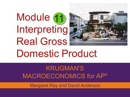 Module Interpreting Real Gross Domestic Product KRUGMAN'S MACROECONOMICS for AP* 11 Margaret Ray and David Anderson.