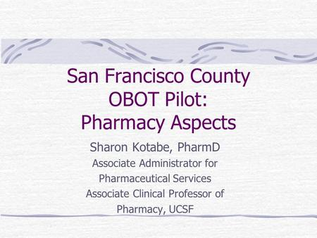 San Francisco County OBOT Pilot: Pharmacy Aspects Sharon Kotabe, PharmD Associate Administrator for Pharmaceutical Services Associate Clinical Professor.