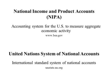 National Income and Product Accounts (NIPA) Accounting system for the U.S. to measure aggregate economic activity www.bea.gov United Nations System of.