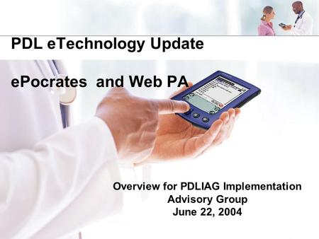 PDL eTechnology Update ePocrates and Web PA Overview for PDLIAG Implementation Advisory Group June 22, 2004.