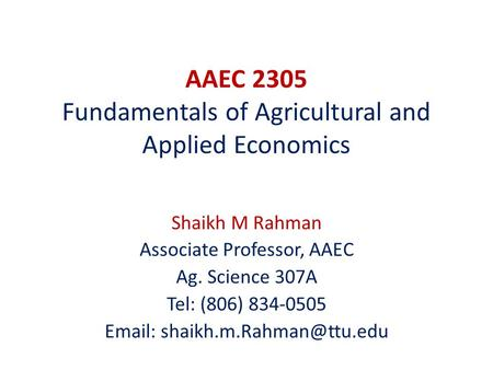 AAEC 2305 Fundamentals of Agricultural and Applied Economics Shaikh M Rahman Associate Professor, AAEC Ag. Science 307A Tel: (806) 834-0505