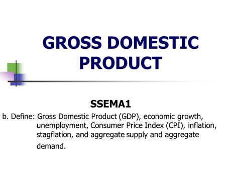 GROSS DOMESTIC PRODUCT SSEMA1 b. Define: Gross Domestic Product (GDP), economic growth, unemployment, Consumer Price Index (CPI), inflation, stagflation,