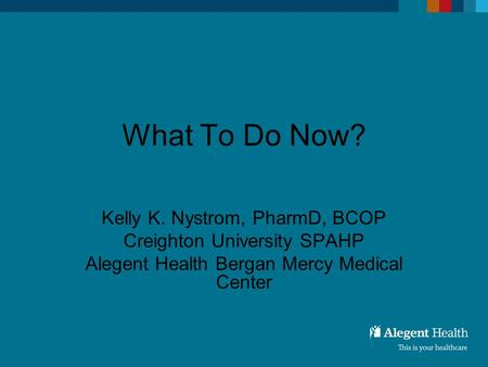 What To Do Now? Kelly K. Nystrom, PharmD, BCOP Creighton University SPAHP Alegent Health Bergan Mercy Medical Center.
