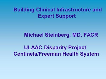 Building Clinical Infrastructure and Expert Support Michael Steinberg, MD, FACR ULAAC Disparity Project Centinela/Freeman Health System.