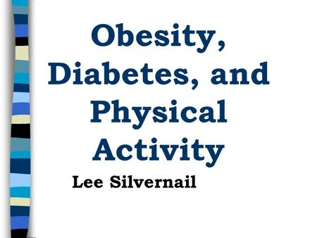 Obesity, Diabetes, and Physical Activity Lee Silvernail.