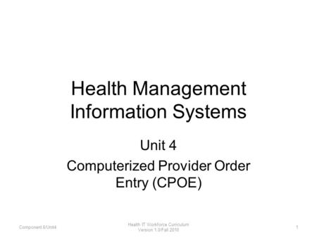 Health Management Information Systems Unit 4 Computerized Provider Order Entry (CPOE) Component 6/Unit41 Health IT Workforce Curriculum Version 1.0/Fall.