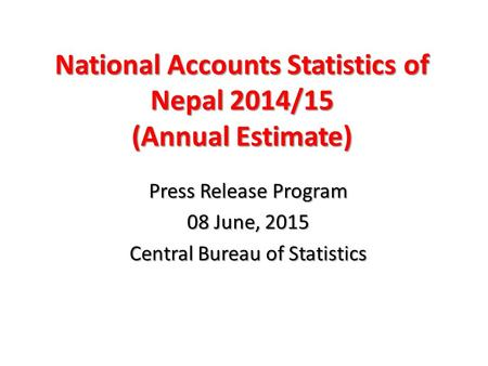 National Accounts Statistics of Nepal 2014/15 (Annual Estimate) Press Release Program 08 June, 2015 Central Bureau of Statistics.