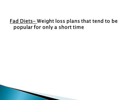Fad Diets- Weight loss plans that tend to be popular for only a short time.