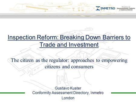 The citizen as the regulator: approaches to empowering citizens and consumers Inspection Reform: Breaking Down Barriers to Trade and Investment Gustavo.