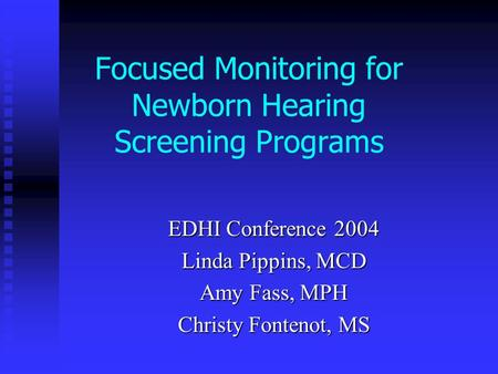 Focused Monitoring for Newborn Hearing Screening Programs EDHI Conference 2004 Linda Pippins, MCD Amy Fass, MPH Christy Fontenot, MS.