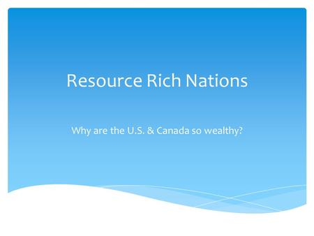 Resource Rich Nations Why are the U.S. & Canada so wealthy?