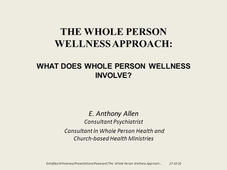 THE WHOLE PERSON WELLNESS APPROACH: WHAT DOES WHOLE PERSON WELLNESS INVOLVE? E. Anthony Allen Consultant Psychiatrist Consultant in Whole Person Health.