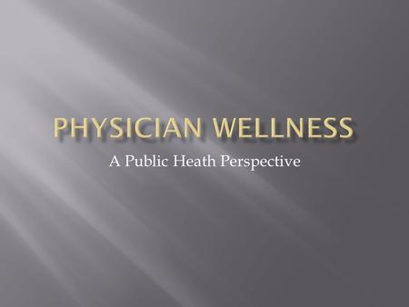 A Public Heath Perspective.  Physician health should be a high priority  Physicians are surprisingly unhealthy considering our finances, our education,