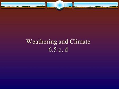 Weathering and Climate 6.5 c, d Weathering  The break down of rocks, minerals, and soils at or near the Earth's surface by wind, water, organisms and.
