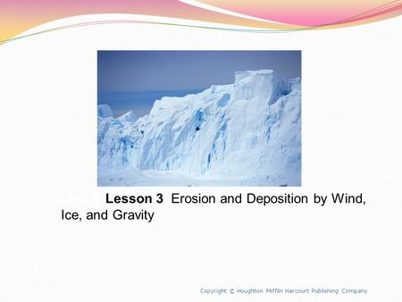 Unit 8 Lesson 3 Erosion and Deposition by Wind, Ice, and Gravity Copyright © Houghton Mifflin Harcourt Publishing Company.