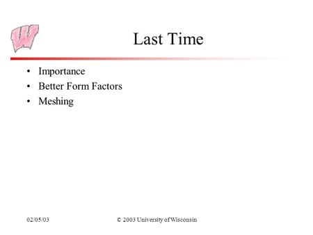 02/05/03© 2003 University of Wisconsin Last Time Importance Better Form Factors Meshing.