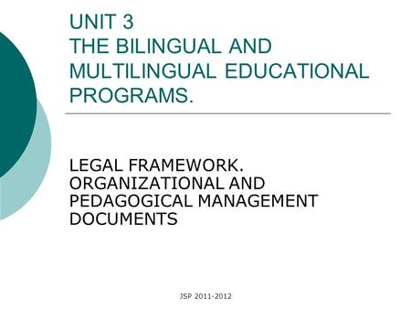 JSP 2011-2012 UNIT 3 THE BILINGUAL AND MULTILINGUAL EDUCATIONAL PROGRAMS. LEGAL FRAMEWORK. ORGANIZATIONAL AND PEDAGOGICAL MANAGEMENT DOCUMENTS.
