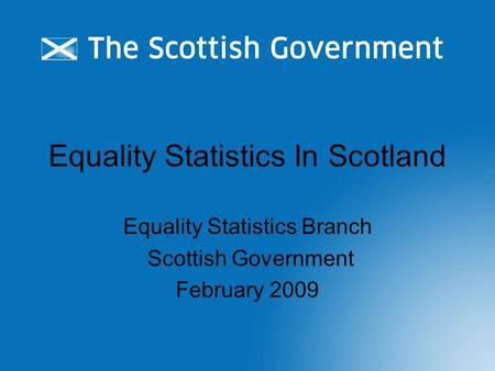 Equality Statistics In Scotland Equality Statistics Branch Scottish Government February 2009.