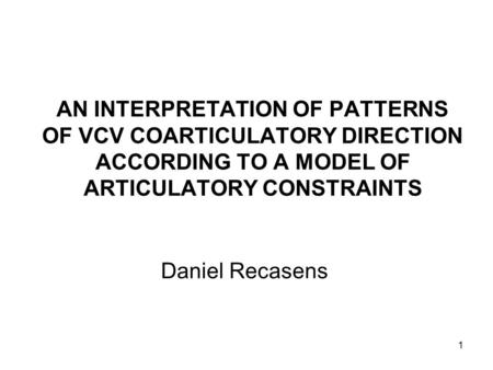1 AN INTERPRETATION OF PATTERNS OF VCV COARTICULATORY DIRECTION ACCORDING TO A MODEL OF ARTICULATORY CONSTRAINTS Daniel Recasens.